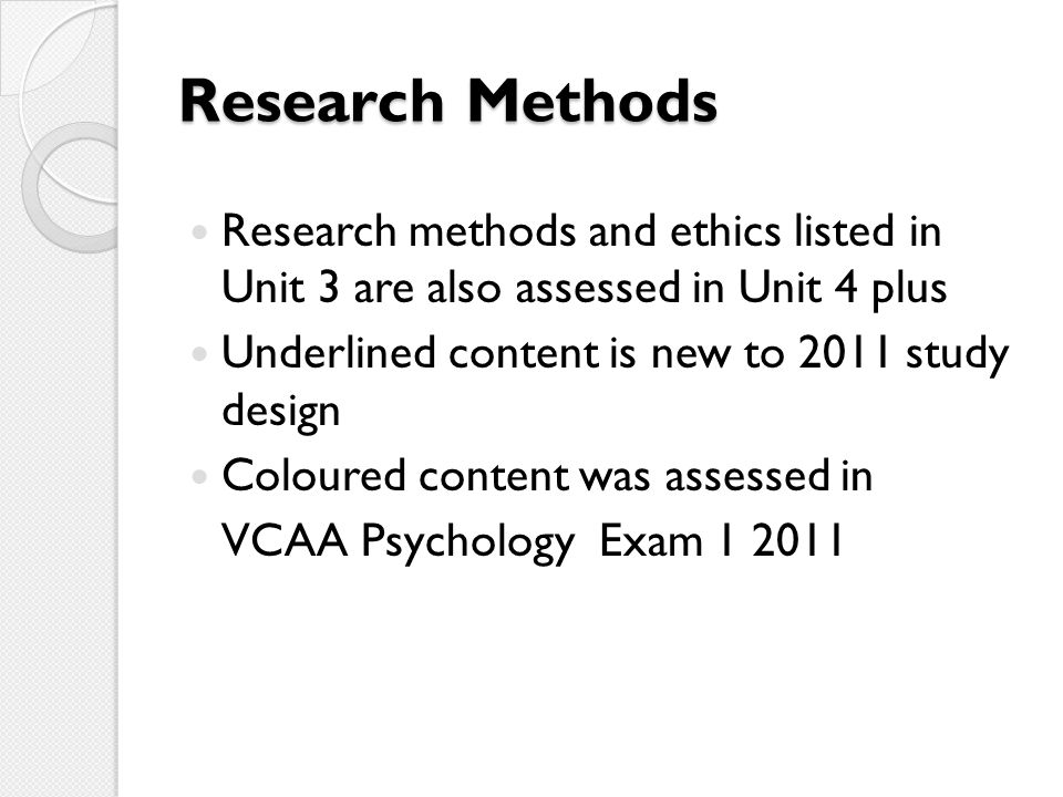 Research Methods Research methods and ethics listed in Unit 3 are also assessed in Unit 4 plus. Underlined content is new to 2011 study design.