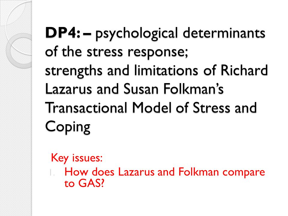 DP4: – psychological determinants of the stress response; strengths and limitations of Richard Lazarus and Susan Folkman's Transactional Model of Stress and Coping