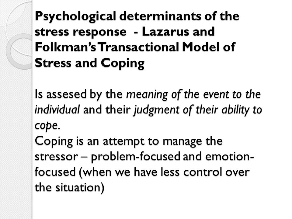 Psychological determinants of the stress response - Lazarus and Folkman's Transactional Model of Stress and Coping Is assesed by the meaning of the event to the individual and their judgment of their ability to cope.