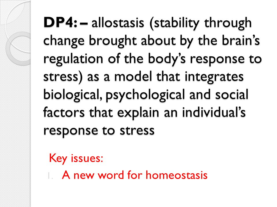 DP4: – allostasis (stability through change brought about by the brain's regulation of the body's response to stress) as a model that integrates biological, psychological and social factors that explain an individual's response to stress