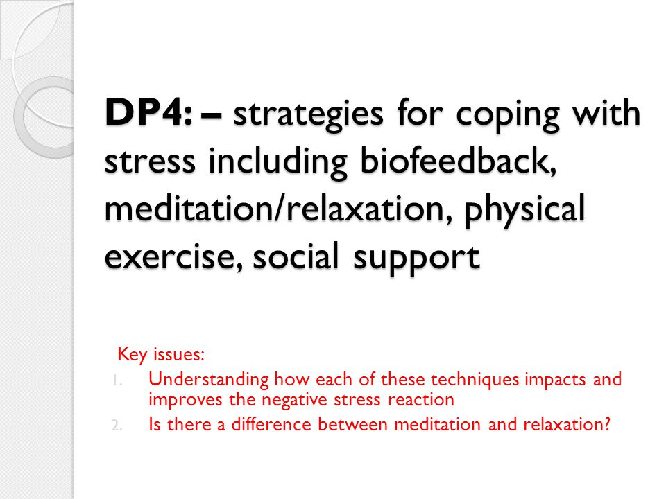 DP4: – strategies for coping with stress including biofeedback, meditation/relaxation, physical exercise, social support
