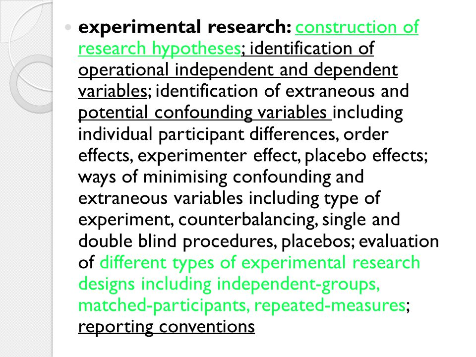 experimental research: construction of research hypotheses; identification of operational independent and dependent variables; identification of extraneous and potential confounding variables including individual participant differences, order effects, experimenter effect, placebo effects; ways of minimising confounding and extraneous variables including type of experiment, counterbalancing, single and double blind procedures, placebos; evaluation of different types of experimental research designs including independent-groups, matched-participants, repeated-measures; reporting conventions