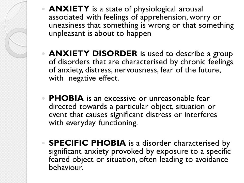 ANXIETY is a state of physiological arousal associated with feelings of apprehension, worry or uneasiness that something is wrong or that something unpleasant is about to happen