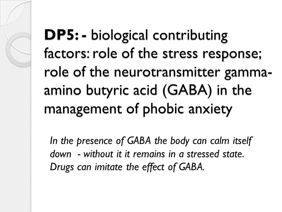 DP5: - biological contributing factors: role of the stress response; role of the neurotransmitter gamma- amino butyric acid (GABA) in the management of phobic anxiety