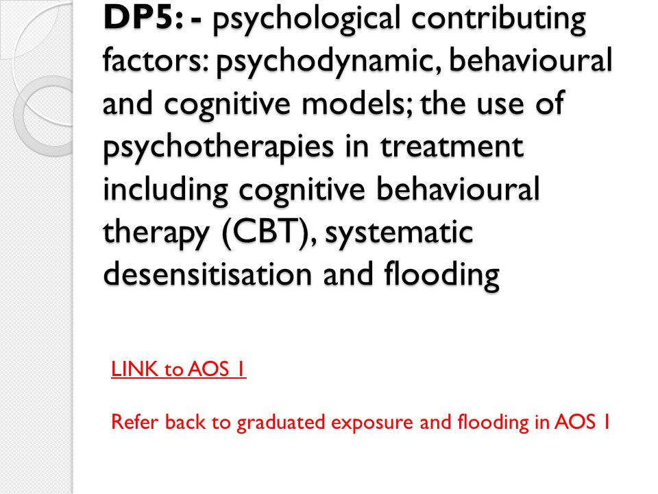 DP5: - psychological contributing factors: psychodynamic, behavioural and cognitive models; the use of psychotherapies in treatment including cognitive behavioural therapy (CBT), systematic desensitisation and flooding
