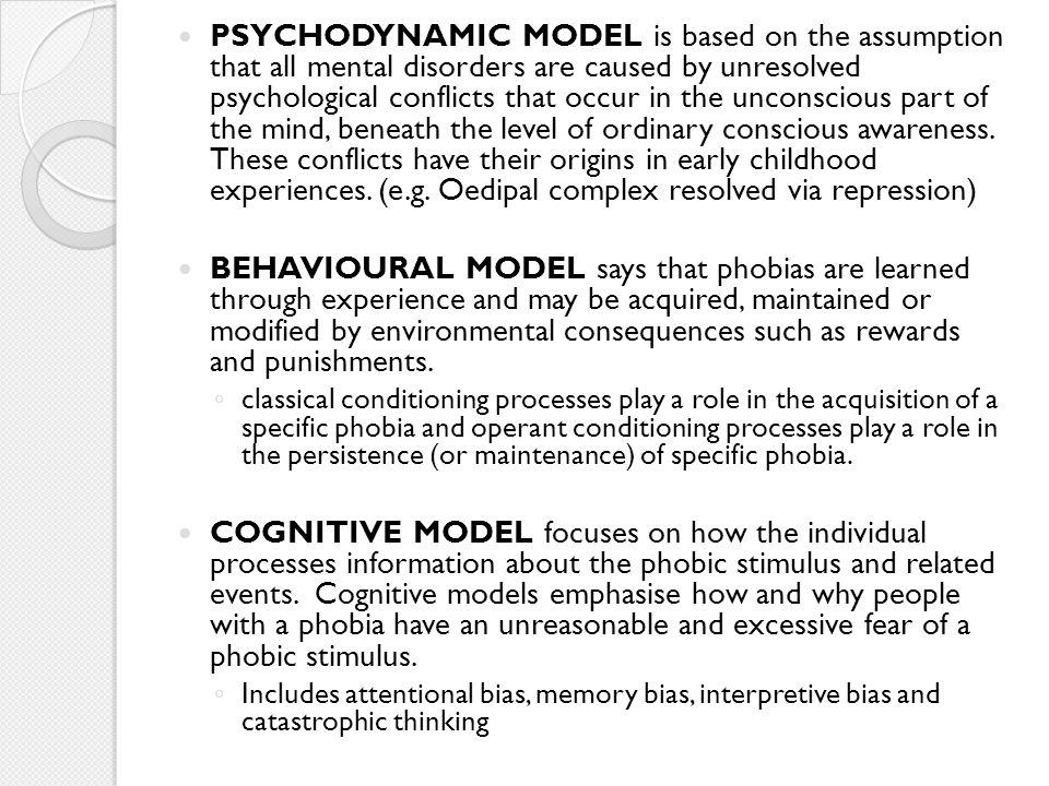 PSYCHODYNAMIC MODEL is based on the assumption that all mental disorders are caused by unresolved psychological conflicts that occur in the unconscious part of the mind, beneath the level of ordinary conscious awareness. These conflicts have their origins in early childhood experiences. (e.g. Oedipal complex resolved via repression)