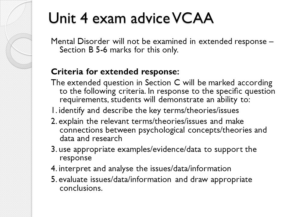 Unit 4 exam advice VCAA Mental Disorder will not be examined in extended response – Section B 5-6 marks for this only.