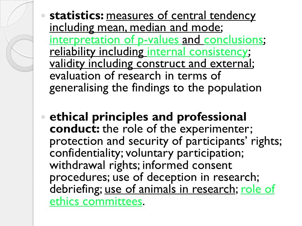 statistics: measures of central tendency including mean, median and mode; interpretation of p-values and conclusions; reliability including internal consistency; validity including construct and external; evaluation of research in terms of generalising the findings to the population