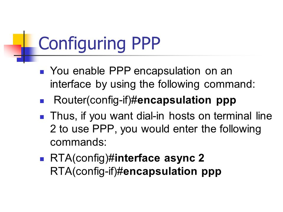 Configuring PPP You enable PPP encapsulation on an interface by using the following command: Router(config-if)#encapsulation ppp.