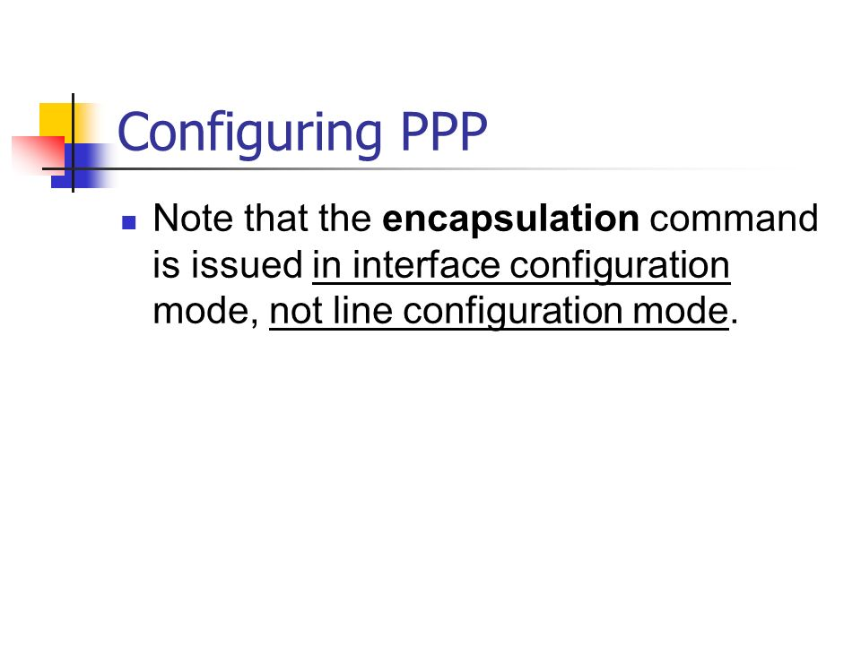 Configuring PPP Note that the encapsulation command is issued in interface configuration mode, not line configuration mode.