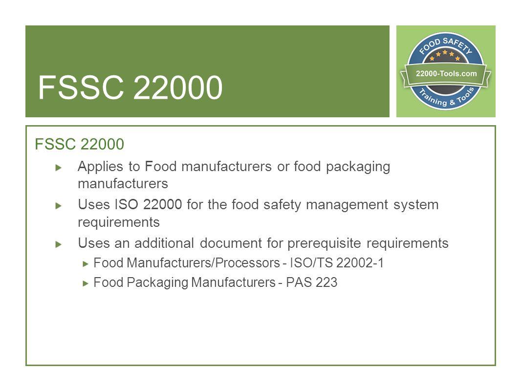 FSSC 22000 FSSC 22000. Applies to Food manufacturers or food packaging manufacturers.