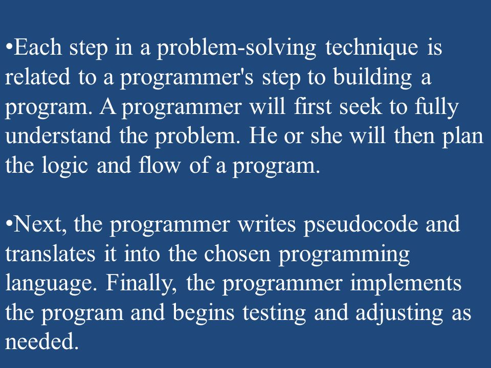 Each step in a problem-solving technique is related to a programmer s step to building a program. A programmer will first seek to fully understand the problem. He or she will then plan the logic and flow of a program.