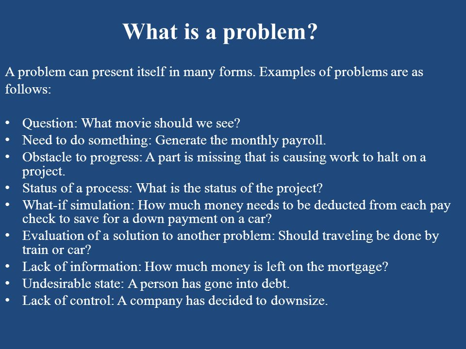 What is a problem A problem can present itself in many forms. Examples of problems are as. follows: