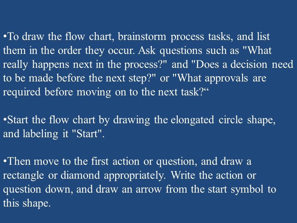 To draw the flow chart, brainstorm process tasks, and list them in the order they occur. Ask questions such as What really happens next in the process and Does a decision need to be made before the next step or What approvals are required before moving on to the next task