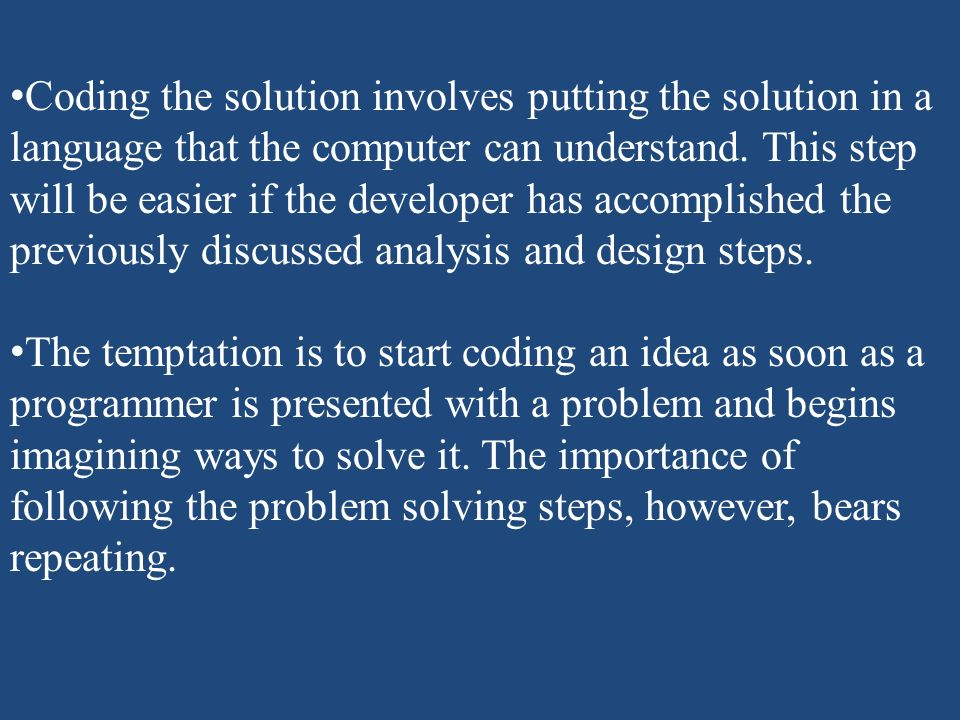 Coding the solution involves putting the solution in a language that the computer can understand. This step will be easier if the developer has accomplished the previously discussed analysis and design steps.