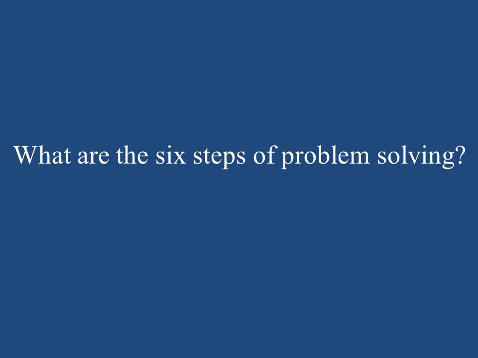 What are the six steps of problem solving