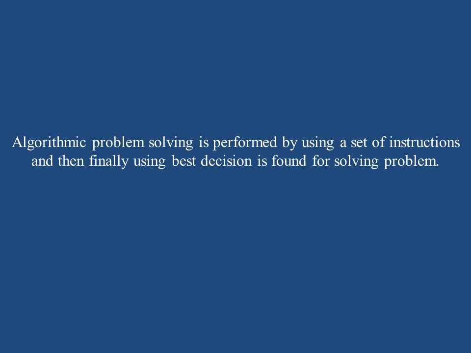 Algorithmic problem solving is performed by using a set of instructions and then finally using best decision is found for solving problem.