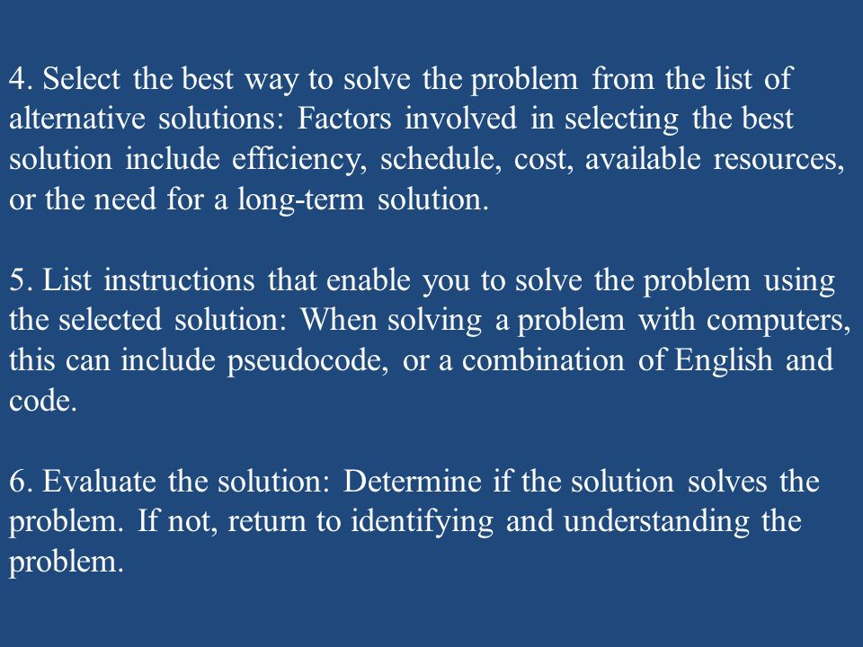 4. Select the best way to solve the problem from the list of alternative solutions: Factors involved in selecting the best solution include efficiency, schedule, cost, available resources, or the need for a long-term solution.