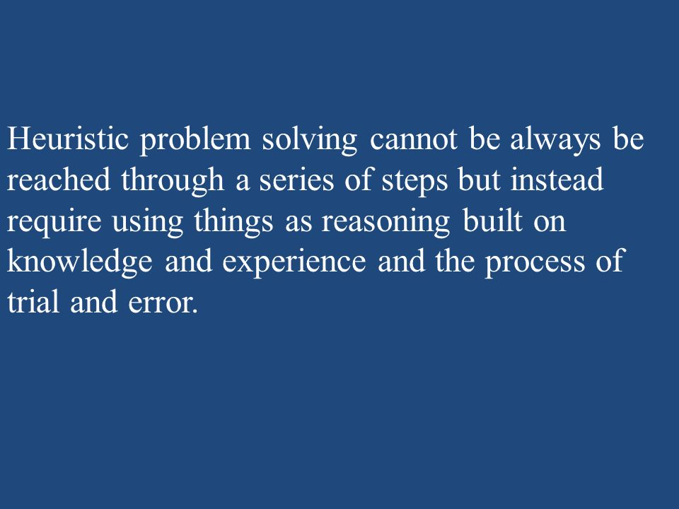 Heuristic problem solving cannot be always be reached through a series of steps but instead require using things as reasoning built on knowledge and experience and the process of trial and error.
