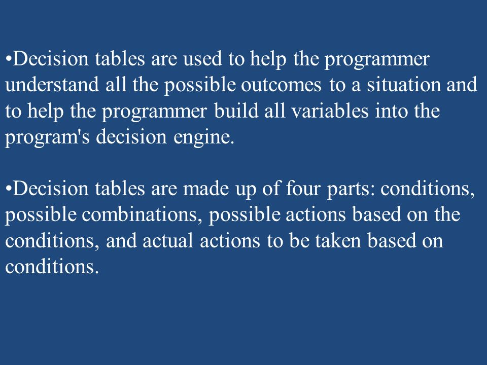 Decision tables are used to help the programmer understand all the possible outcomes to a situation and to help the programmer build all variables into the program s decision engine.