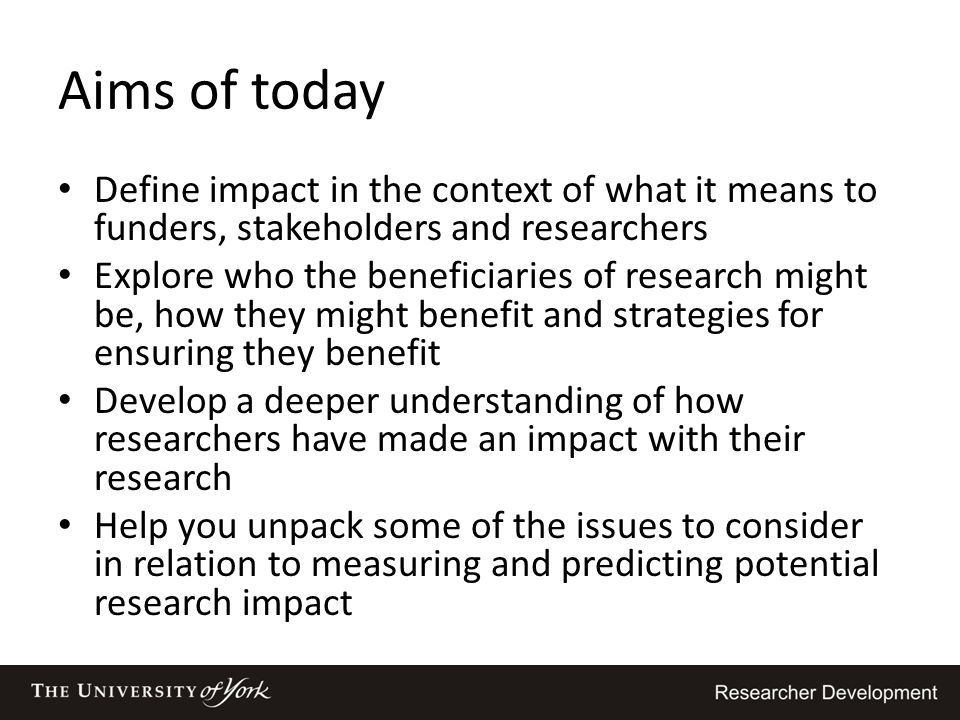 Aims of today Define impact in the context of what it means to funders, stakeholders and researchers.