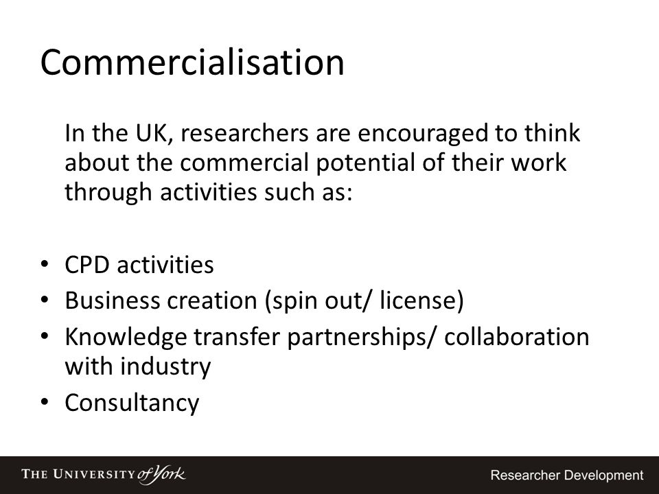 Commercialisation In the UK, researchers are encouraged to think about the commercial potential of their work through activities such as: