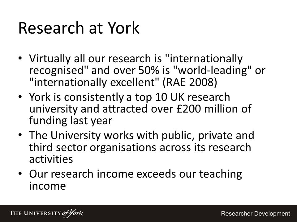 Research at York Virtually all our research is internationally recognised and over 50% is world-leading or internationally excellent (RAE 2008)