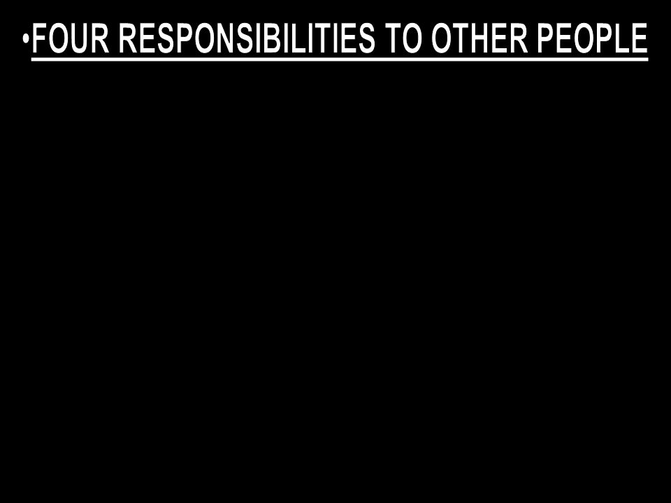 FOUR RESPONSIBILITIES TO OTHER PEOPLE