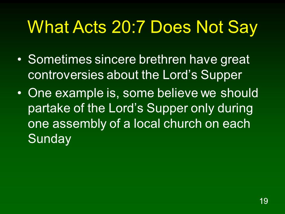 What Acts 20:7 Does Not Say Sometimes sincere brethren have great controversies about the Lord's Supper.