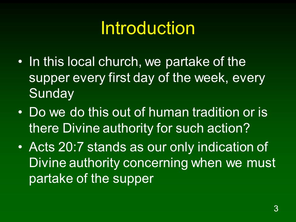 Introduction In this local church, we partake of the supper every first day of the week, every Sunday.