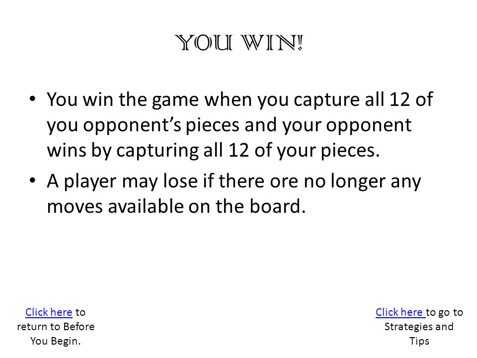 YOU WIN! You win the game when you capture all 12 of you opponent's pieces and your opponent wins by capturing all 12 of your pieces.