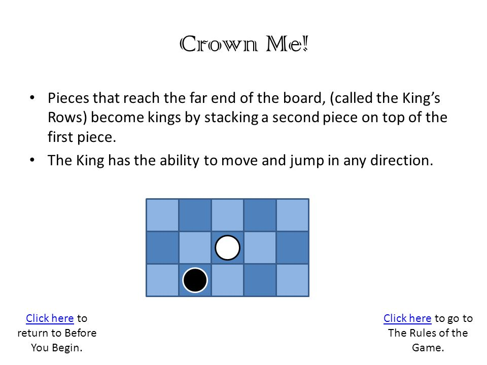 Crown Me! Pieces that reach the far end of the board, (called the King's Rows) become kings by stacking a second piece on top of the first piece.