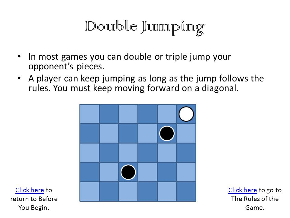 Double Jumping In most games you can double or triple jump your opponent's pieces.