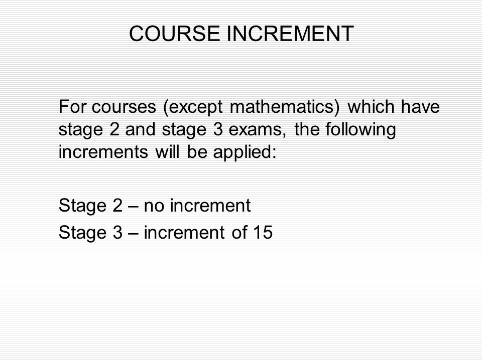 COURSE INCREMENT For courses (except mathematics) which have stage 2 and stage 3 exams, the following increments will be applied:
