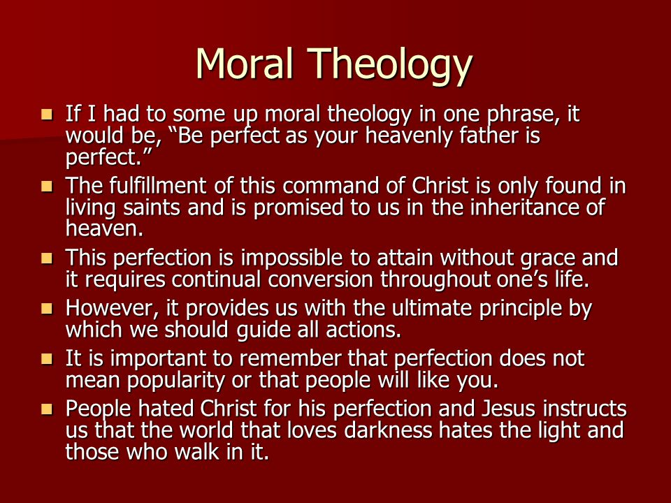 Moral Theology If I had to some up moral theology in one phrase, it would be, Be perfect as your heavenly father is perfect.