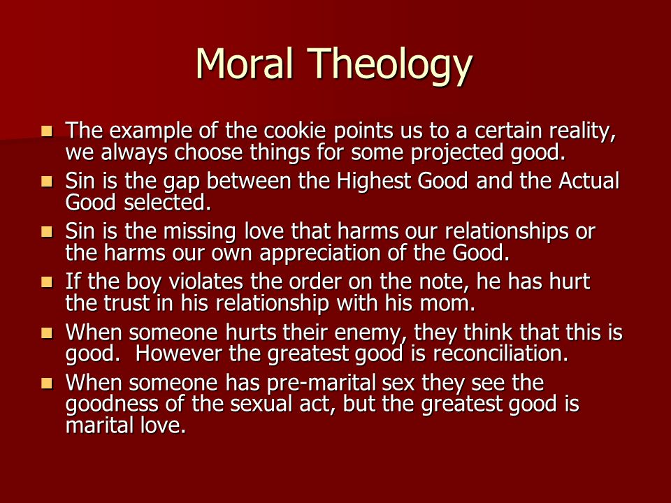 Moral Theology The example of the cookie points us to a certain reality, we always choose things for some projected good.