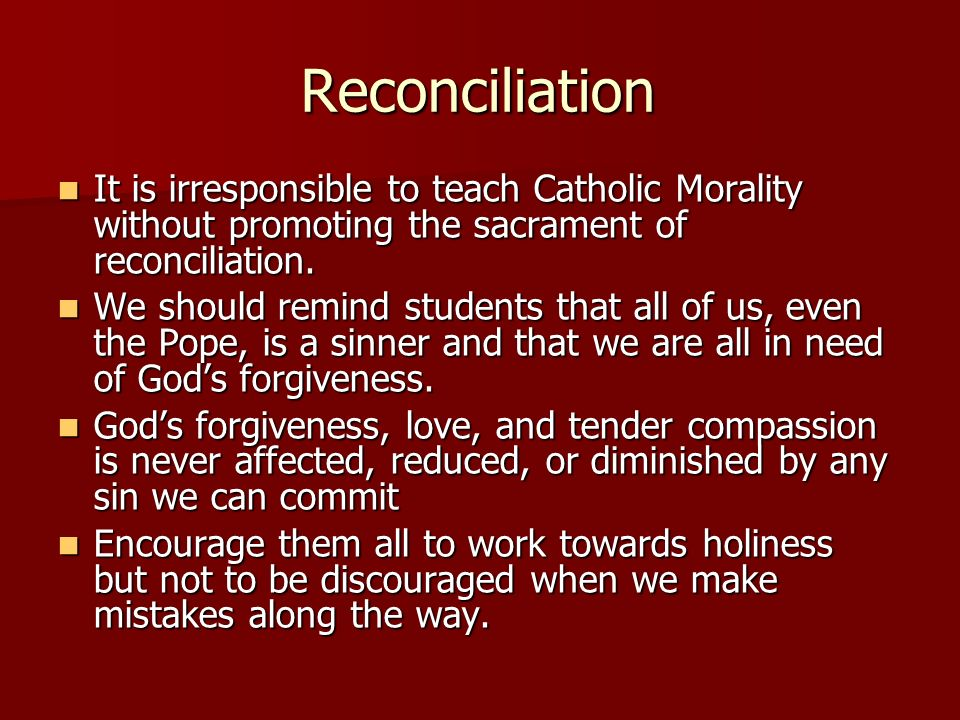 Reconciliation It is irresponsible to teach Catholic Morality without promoting the sacrament of reconciliation.
