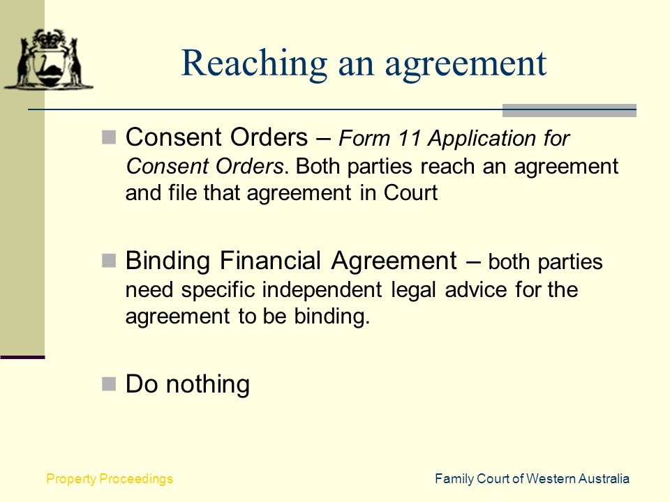 Reaching an agreement Consent Orders – Form 11 Application for Consent Orders. Both parties reach an agreement and file that agreement in Court.