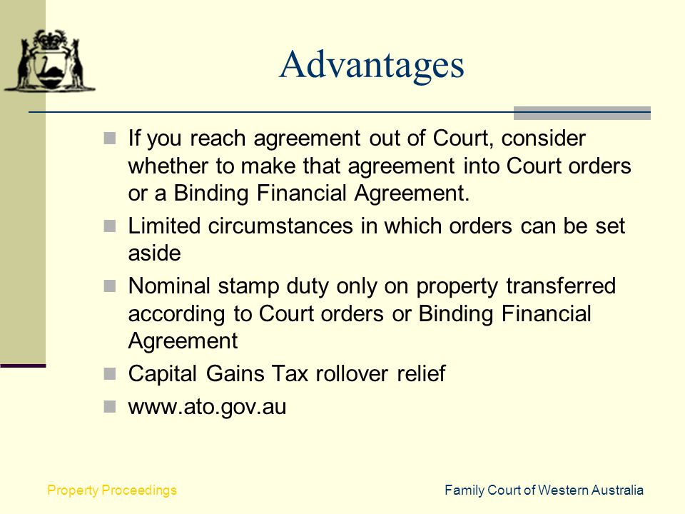 Advantages If you reach agreement out of Court, consider whether to make that agreement into Court orders or a Binding Financial Agreement.