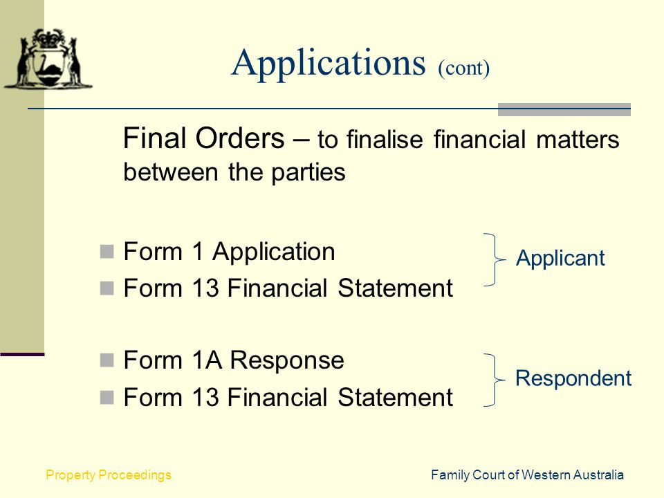 Applications (cont) Final Orders – to finalise financial matters between the parties. Form 1 Application.