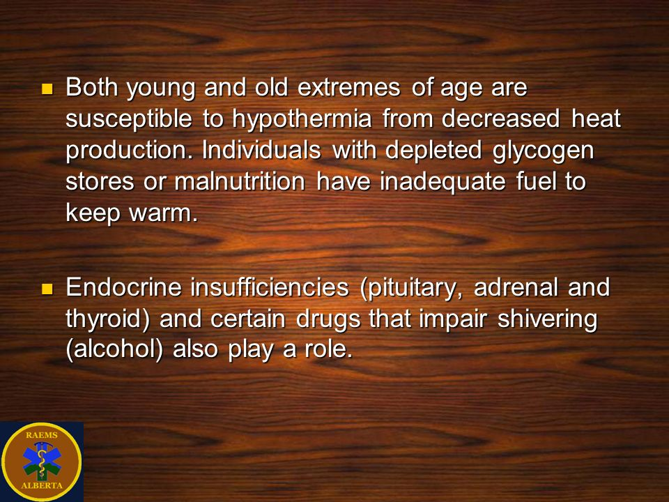 Both young and old extremes of age are susceptible to hypothermia from decreased heat production. Individuals with depleted glycogen stores or malnutrition have inadequate fuel to keep warm.