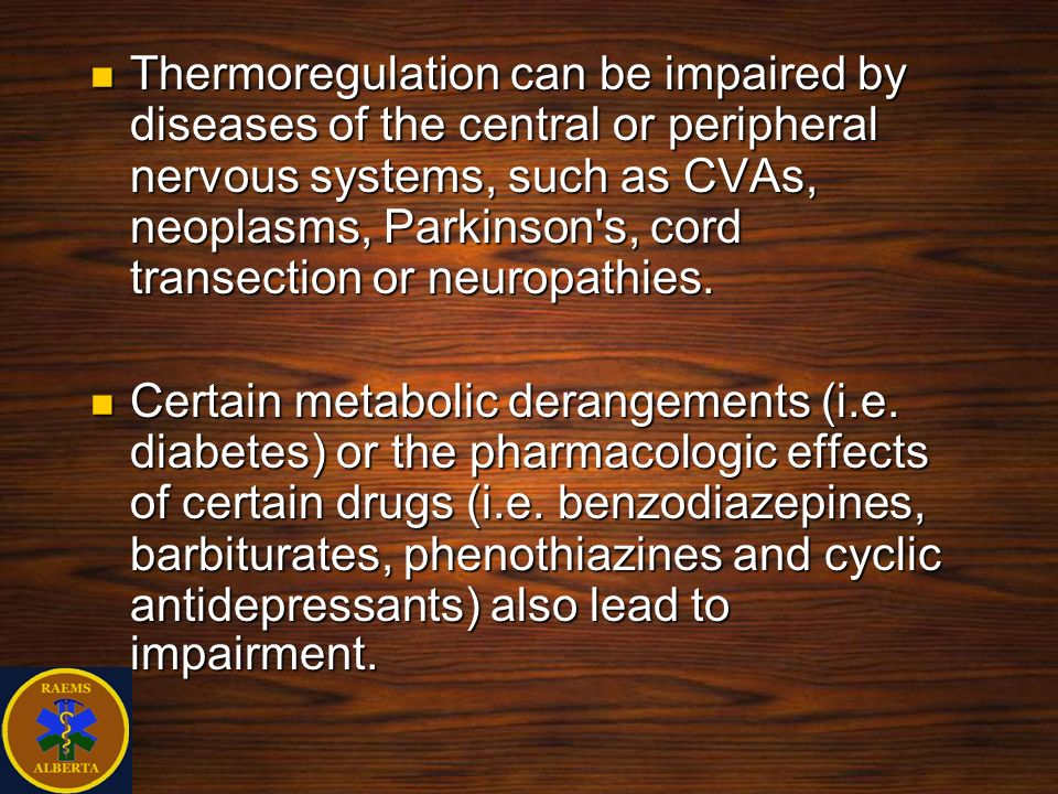Thermoregulation can be impaired by diseases of the central or peripheral nervous systems, such as CVAs, neoplasms, Parkinson s, cord transection or neuropathies.