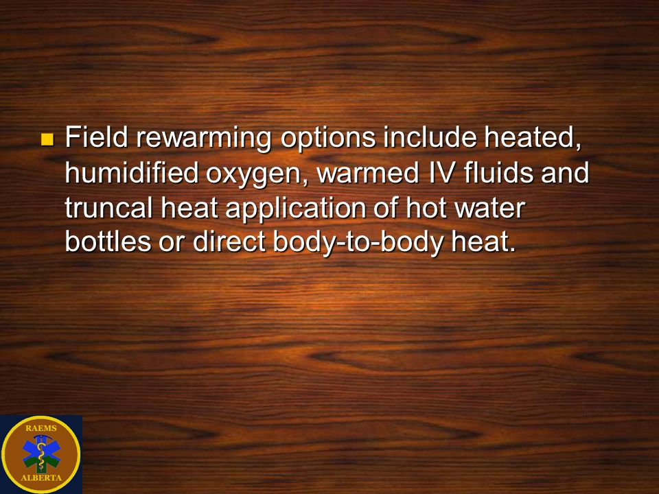 Field rewarming options include heated, humidified oxygen, warmed IV fluids and truncal heat application of hot water bottles or direct body-to-body heat.