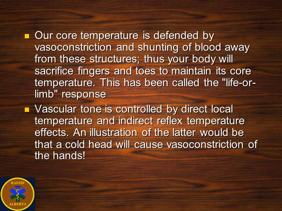 Our core temperature is defended by vasoconstriction and shunting of blood away from these structures; thus your body will sacrifice fingers and toes to maintain its core temperature. This has been called the life-or-limb response