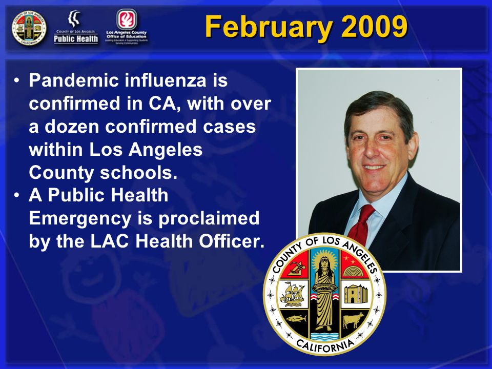 February 2009 Pandemic influenza is confirmed in CA, with over a dozen confirmed cases within Los Angeles County schools.