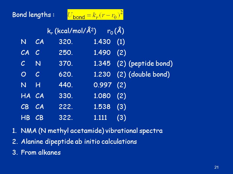 Bond lengths : kr (kcal/mol/Å2) r0 (Å) N CA 320. 1.430 (1) CA C 250. 1.490 (2) C N 370. 1.345 (2) (peptide bond)