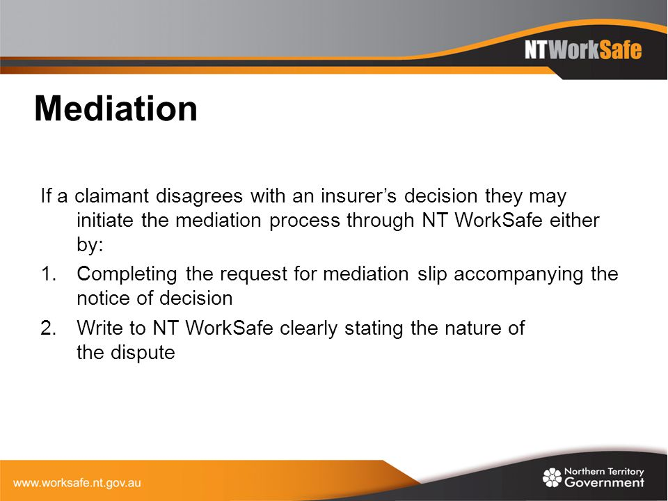 Mediation If a claimant disagrees with an insurer's decision they may initiate the mediation process through NT WorkSafe either by: