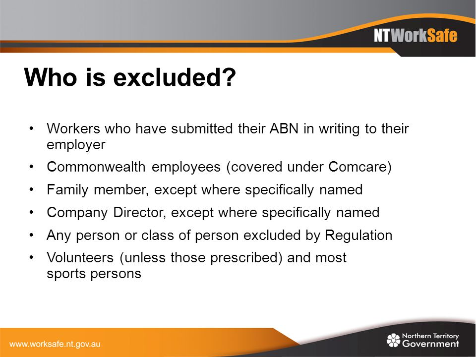 Who is excluded Workers who have submitted their ABN in writing to their employer. Commonwealth employees (covered under Comcare)