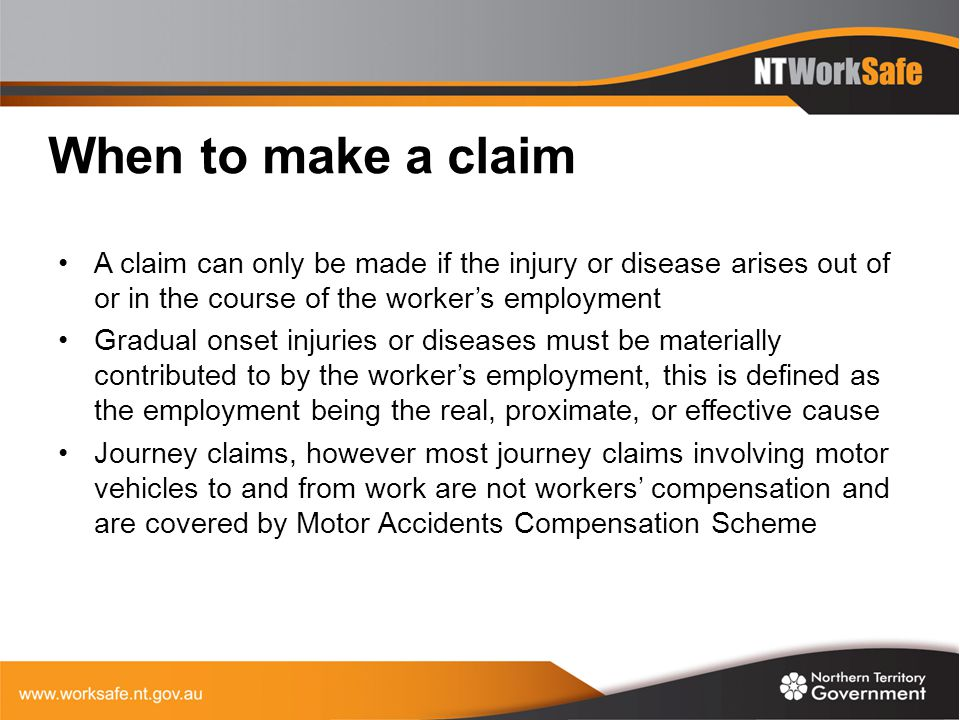 When to make a claim A claim can only be made if the injury or disease arises out of or in the course of the worker's employment.