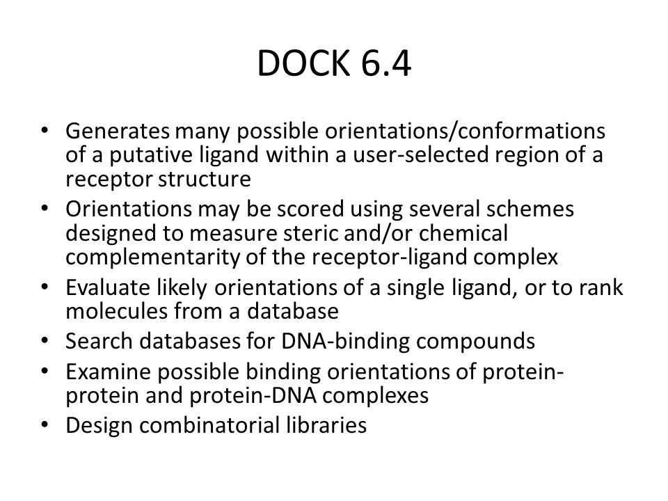 DOCK 6.4 Generates many possible orientations/conformations of a putative ligand within a user-selected region of a receptor structure.